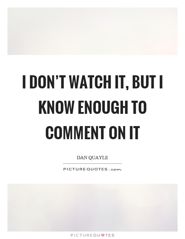 I don't watch it, but I know enough to comment on it Picture Quote #1
