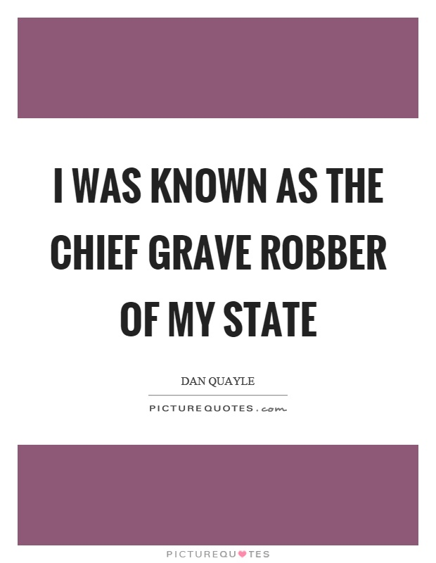 I was known as the chief grave robber of my state Picture Quote #1