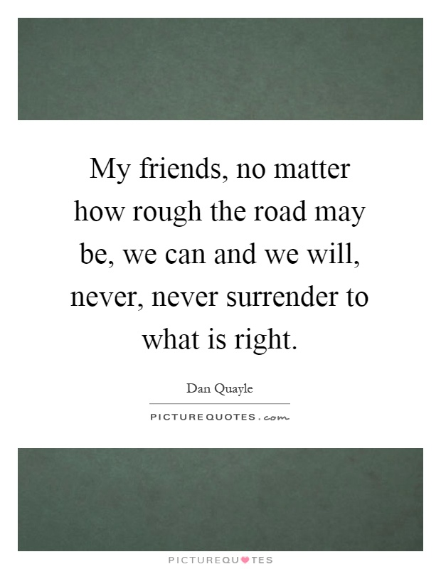 My friends, no matter how rough the road may be, we can and we will, never, never surrender to what is right Picture Quote #1