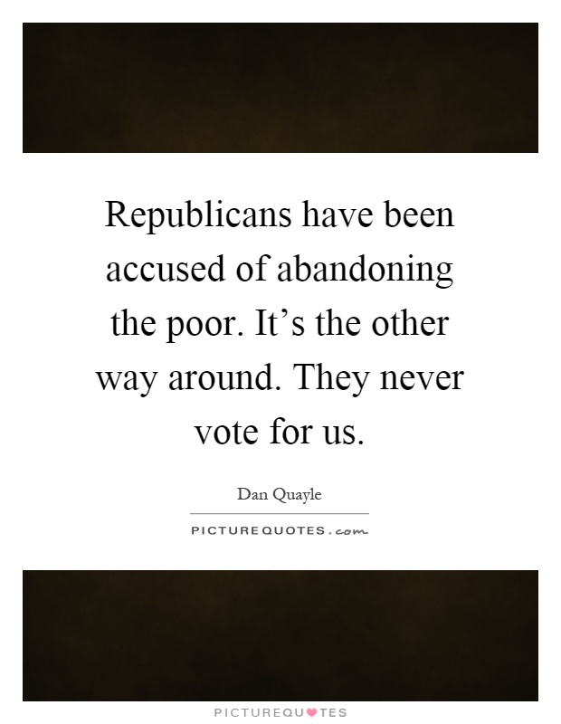 Republicans have been accused of abandoning the poor. It's the other way around. They never vote for us Picture Quote #1