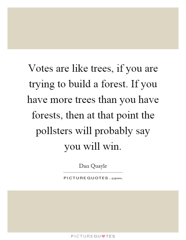 Votes are like trees, if you are trying to build a forest. If you have more trees than you have forests, then at that point the pollsters will probably say you will win Picture Quote #1