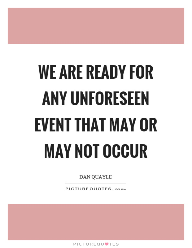 We are ready for any unforeseen event that may or may not occur Picture Quote #1