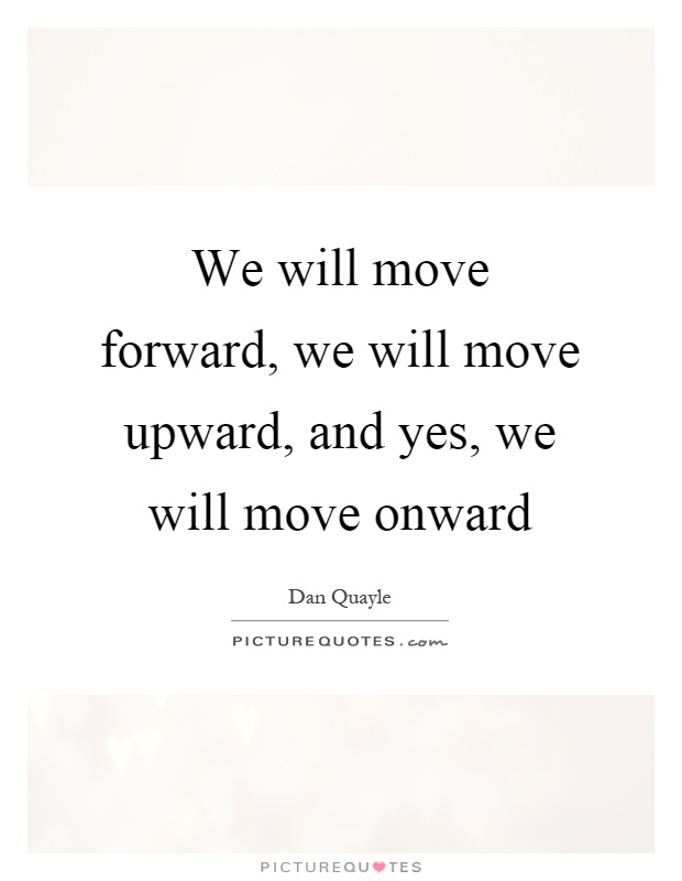 We will move forward, we will move upward, and yes, we will move onward Picture Quote #1