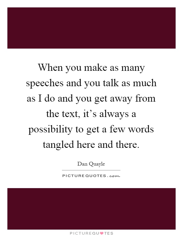 When you make as many speeches and you talk as much as I do and you get away from the text, it's always a possibility to get a few words tangled here and there Picture Quote #1
