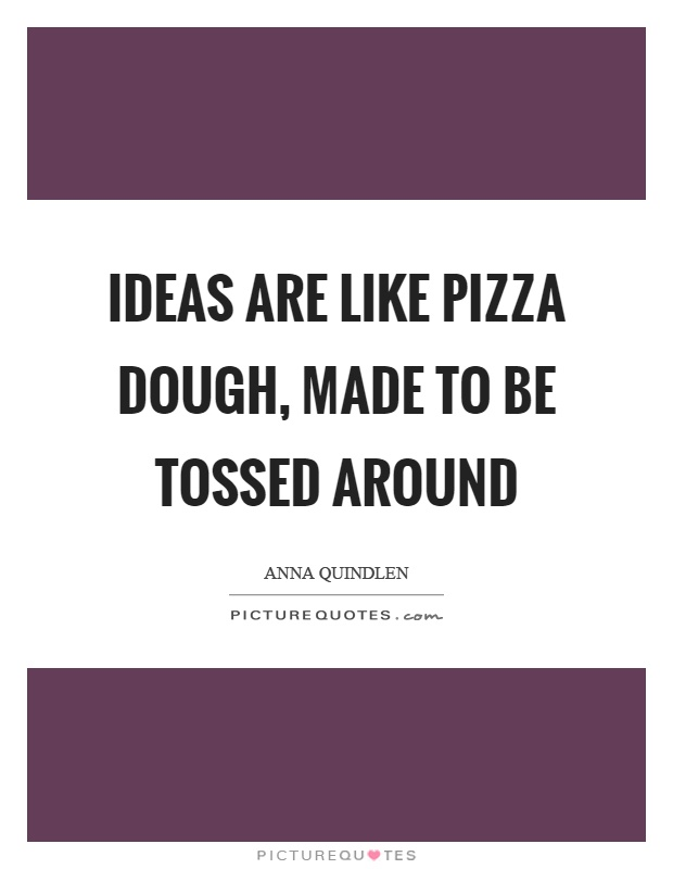 Ideas are like pizza dough, made to be tossed around Picture Quote #1