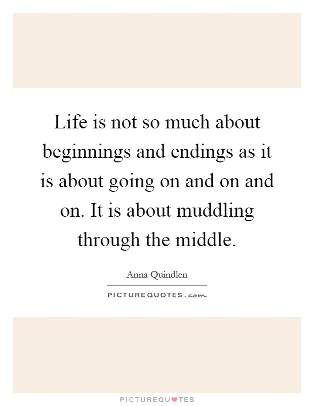 Life is not so much about beginnings and endings as it is about going on and on and on. It is about muddling through the middle Picture Quote #1