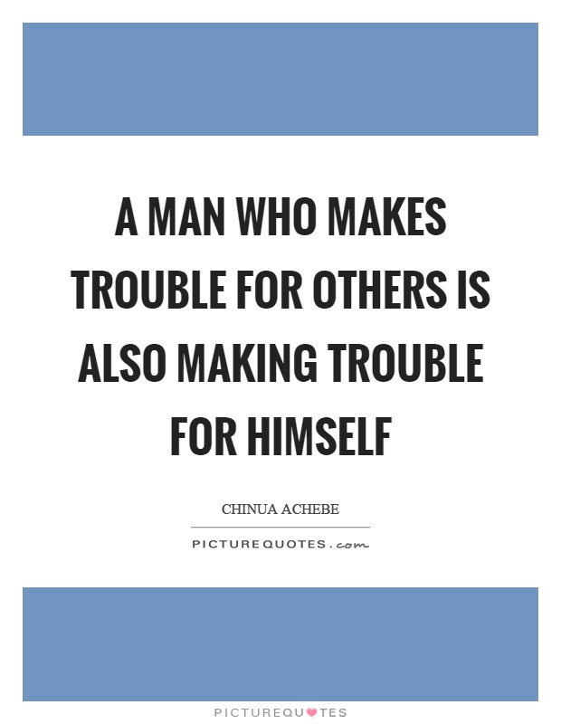 A man who makes trouble for others is also making trouble for himself Picture Quote #1