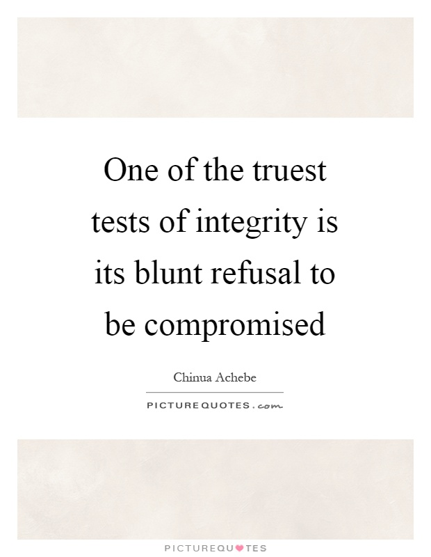 One of the truest tests of integrity is its blunt refusal to be compromised Picture Quote #1