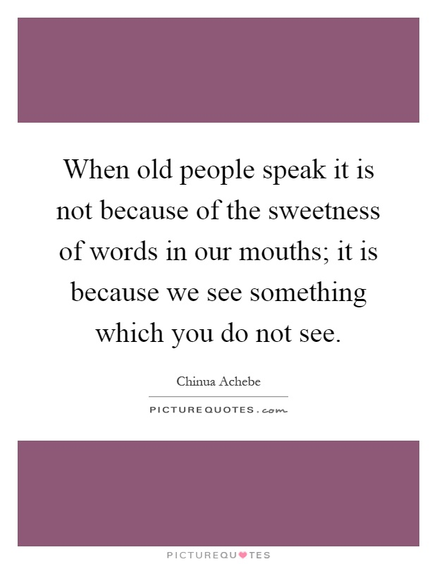 When old people speak it is not because of the sweetness of words in our mouths; it is because we see something which you do not see Picture Quote #1