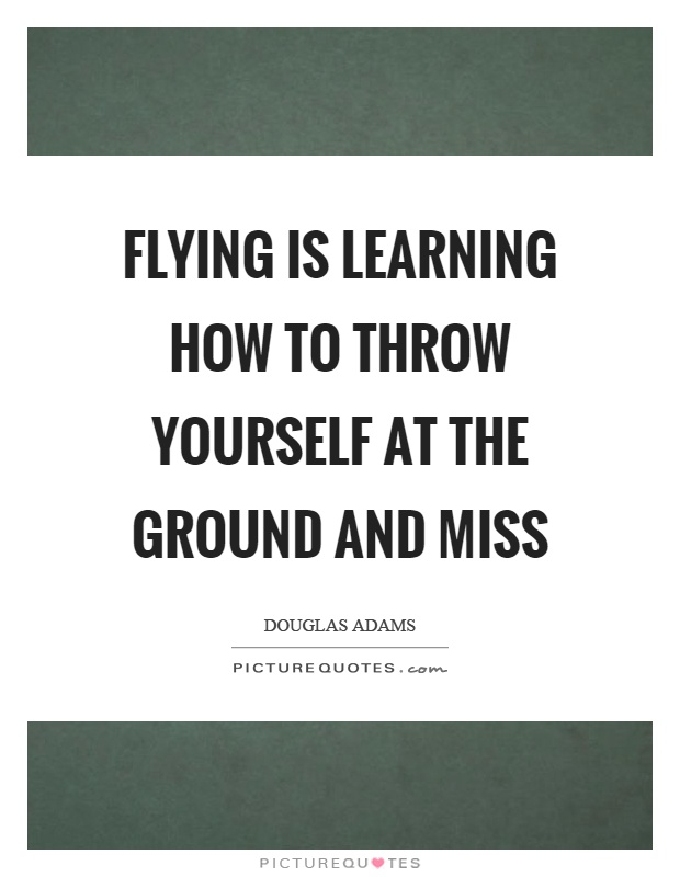 Flying is learning how to throw yourself at the ground and miss Picture Quote #1