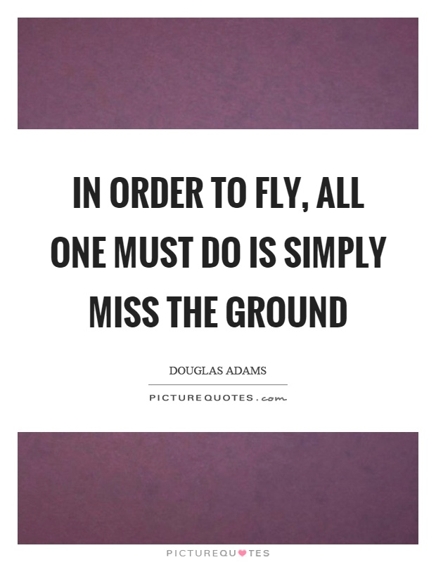 In order to fly, all one must do is simply miss the ground Picture Quote #1