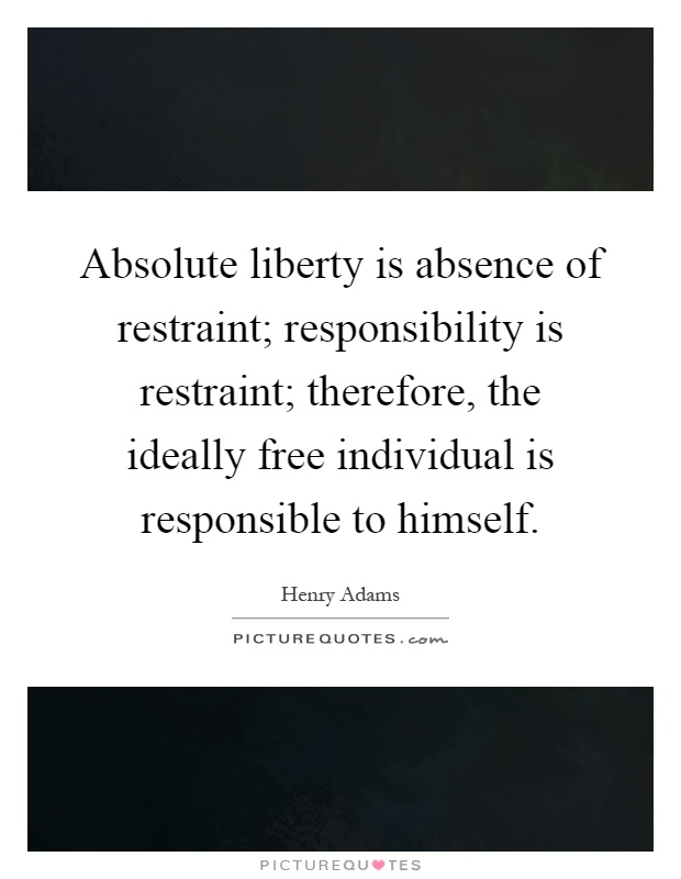 Absolute liberty is absence of restraint; responsibility is restraint; therefore, the ideally free individual is responsible to himself Picture Quote #1