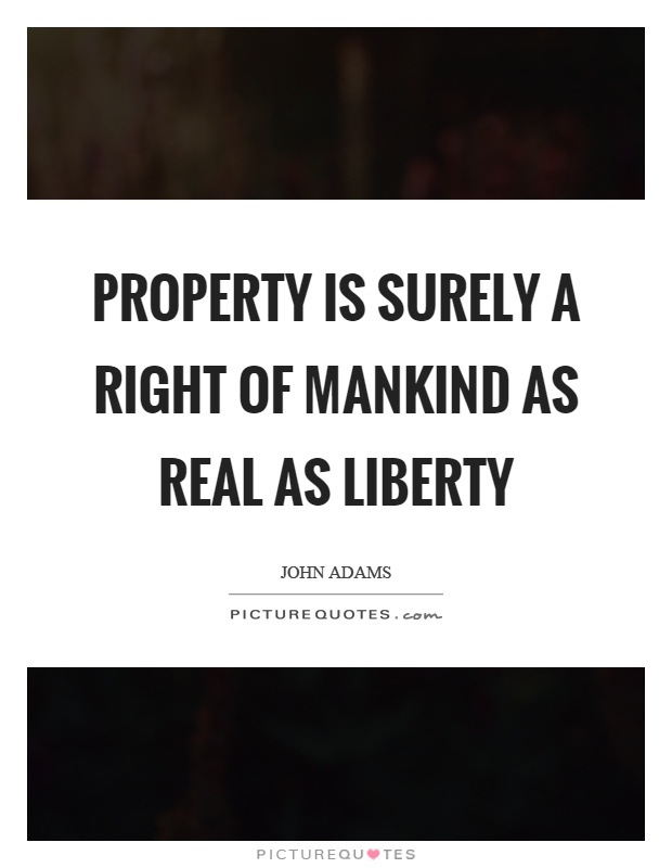 Property is surely a right of mankind as real as liberty Picture Quote #1