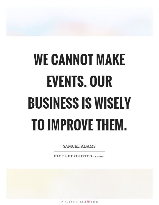 We cannot make events. Our business is wisely to improve them Picture Quote #1
