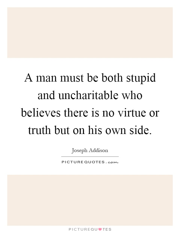 A man must be both stupid and uncharitable who believes there is no virtue or truth but on his own side Picture Quote #1