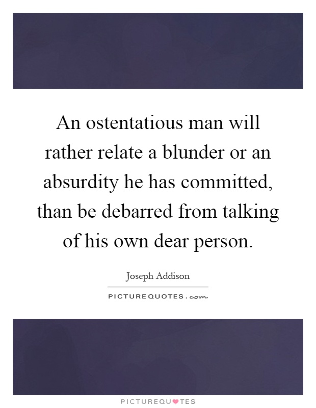 An ostentatious man will rather relate a blunder or an absurdity he has committed, than be debarred from talking of his own dear person Picture Quote #1