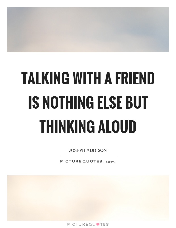 Talking with a friend is nothing else but thinking aloud Picture Quote #1