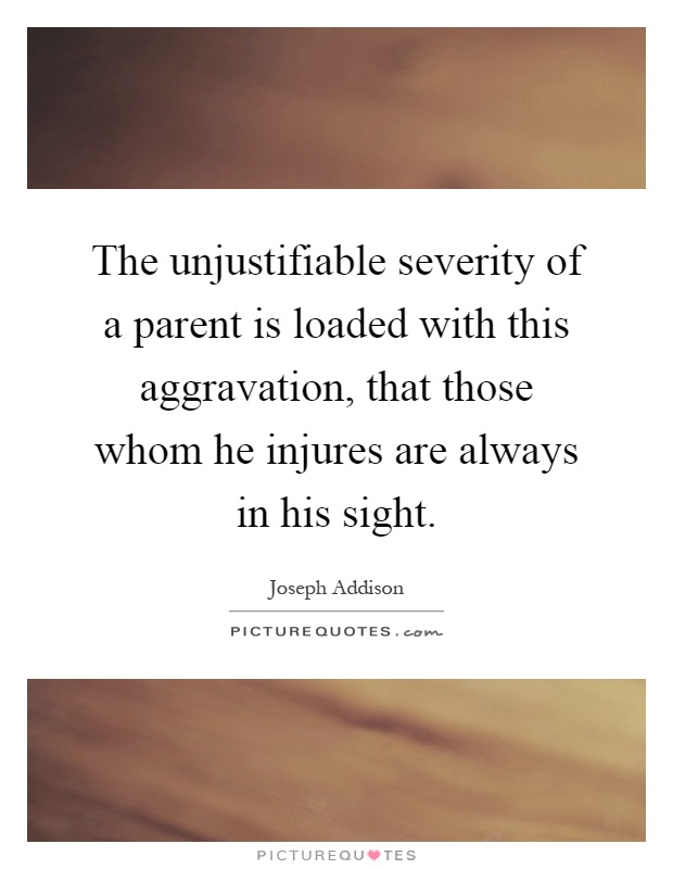 The unjustifiable severity of a parent is loaded with this aggravation, that those whom he injures are always in his sight Picture Quote #1