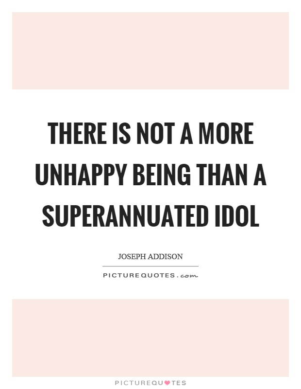 There is not a more unhappy being than a superannuated idol Picture Quote #1