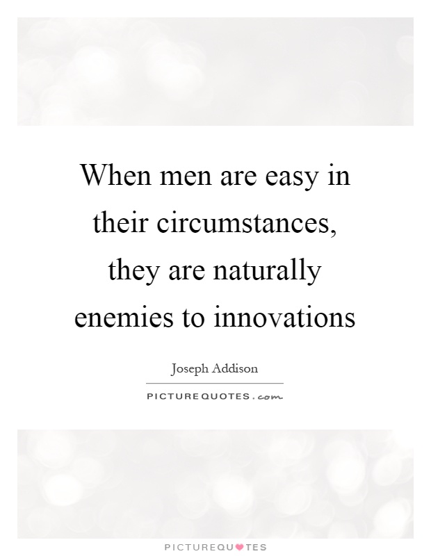 When men are easy in their circumstances, they are naturally enemies to innovations Picture Quote #1
