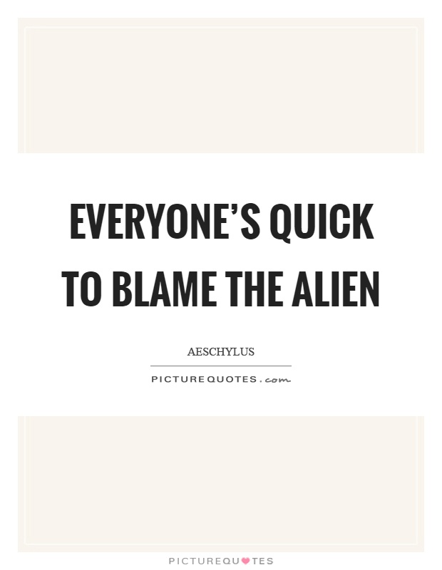 Everyone's quick to blame the alien Picture Quote #1