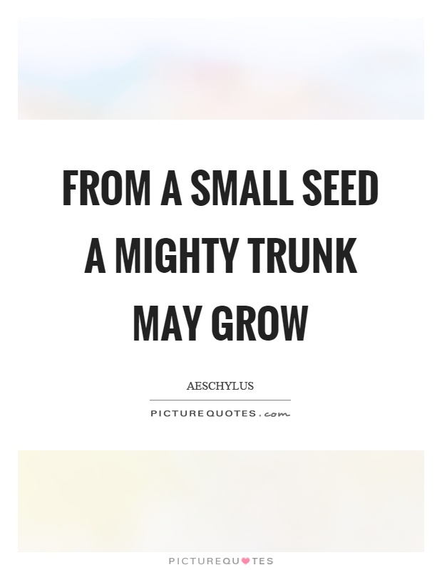From a small seed a mighty trunk may grow Picture Quote #1