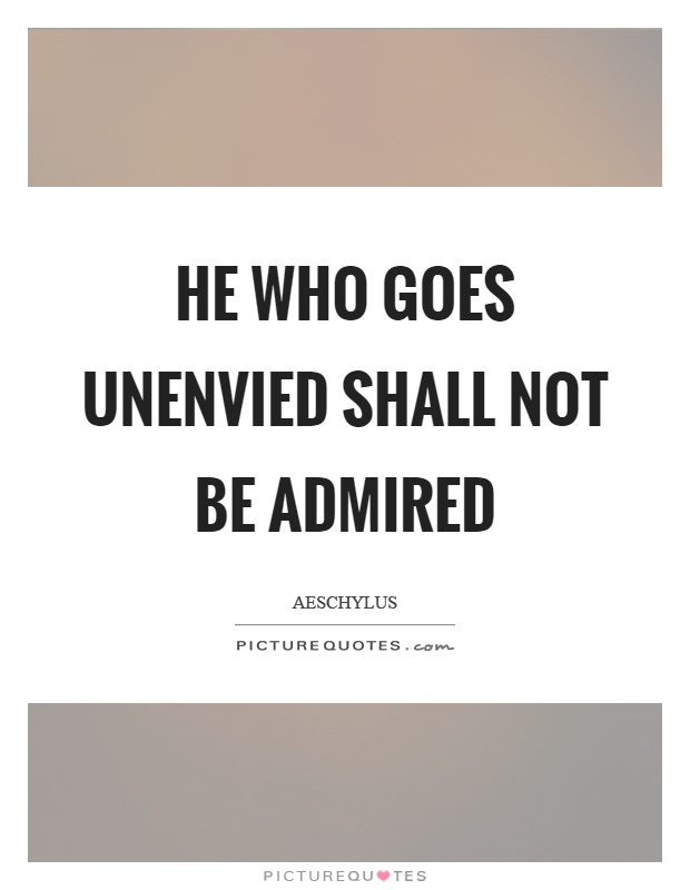 He who goes unenvied shall not be admired Picture Quote #1
