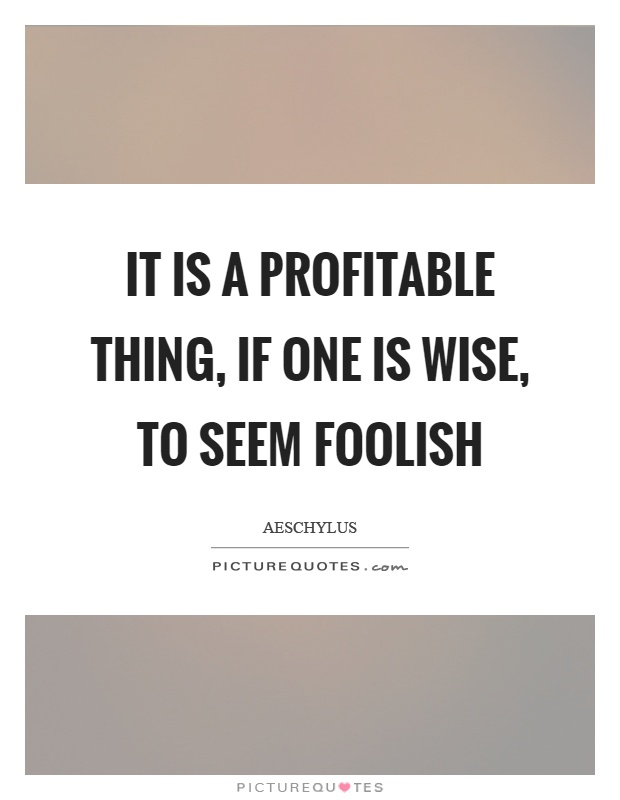 It is a profitable thing, if one is wise, to seem foolish Picture Quote #1