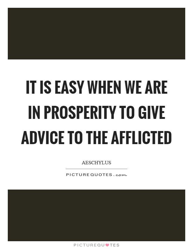 It is easy when we are in prosperity to give advice to the afflicted Picture Quote #1