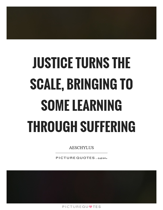 Justice turns the scale, bringing to some learning through suffering Picture Quote #1
