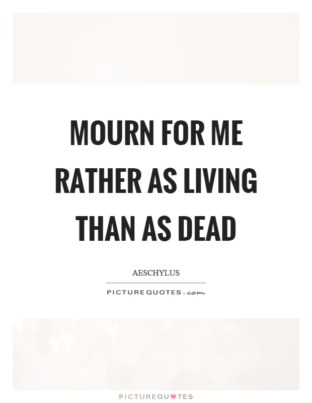 Mourn for me rather as living than as dead Picture Quote #1