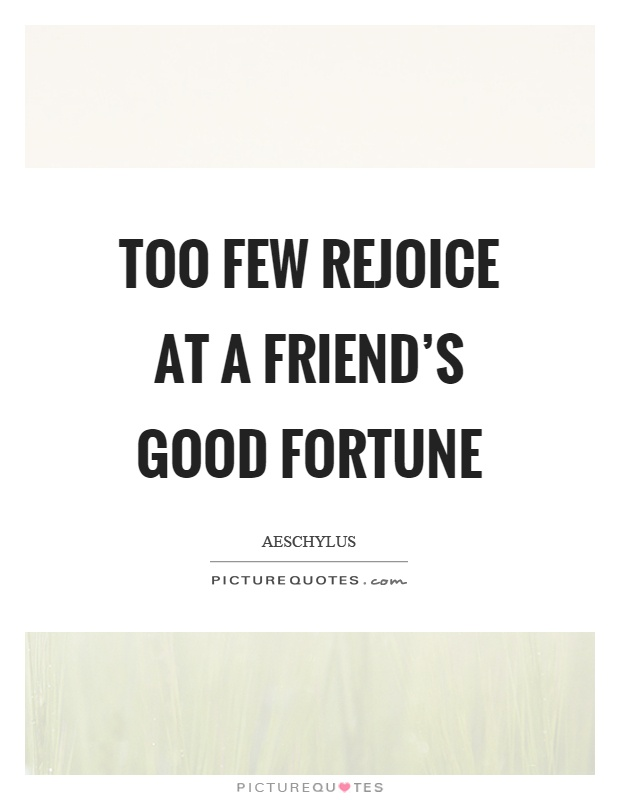 Too few rejoice at a friend's good fortune Picture Quote #1