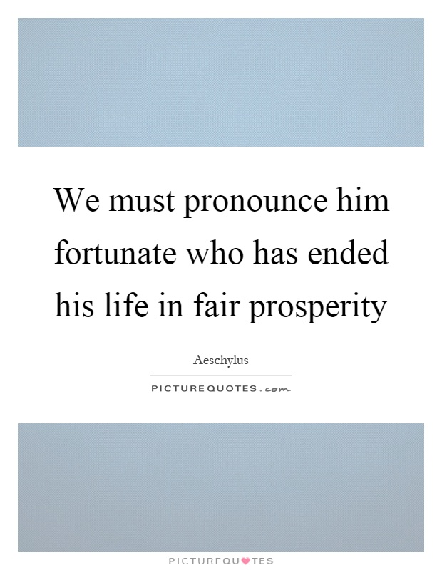 We must pronounce him fortunate who has ended his life in fair prosperity Picture Quote #1
