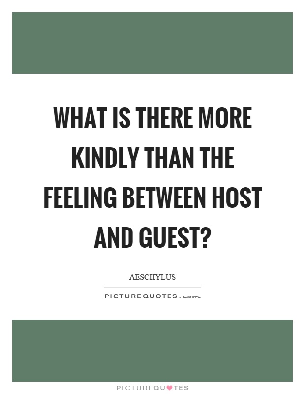 What is there more kindly than the feeling between host and guest? Picture Quote #1