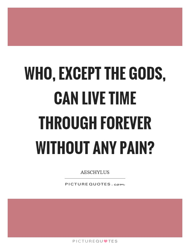 Who, except the gods, can live time through forever without any pain? Picture Quote #1
