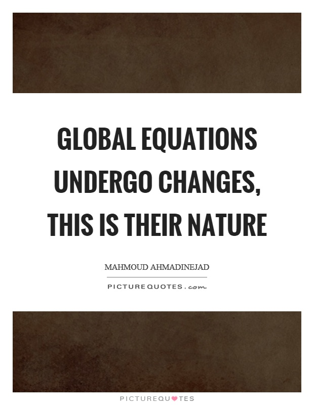 Global equations undergo changes, this is their nature Picture Quote #1