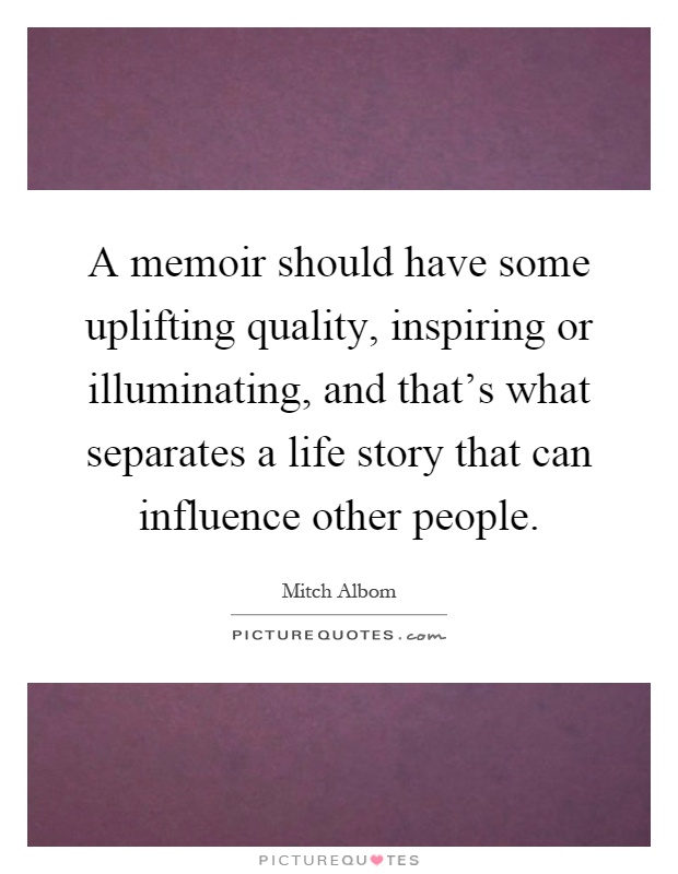 A memoir should have some uplifting quality, inspiring or illuminating, and that's what separates a life story that can influence other people Picture Quote #1
