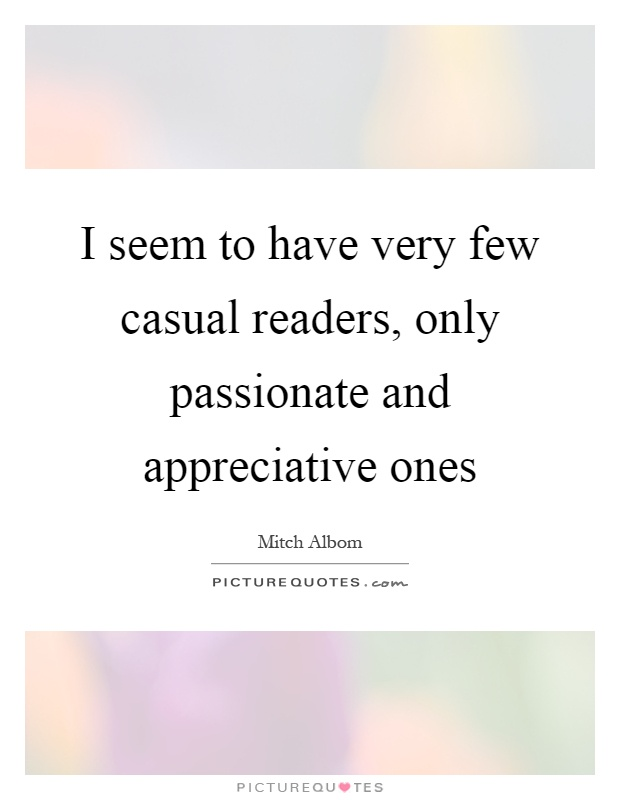 I seem to have very few casual readers, only passionate and appreciative ones Picture Quote #1