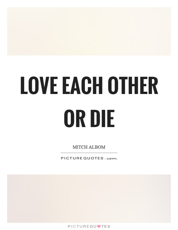 Love each other or die Picture Quote #1