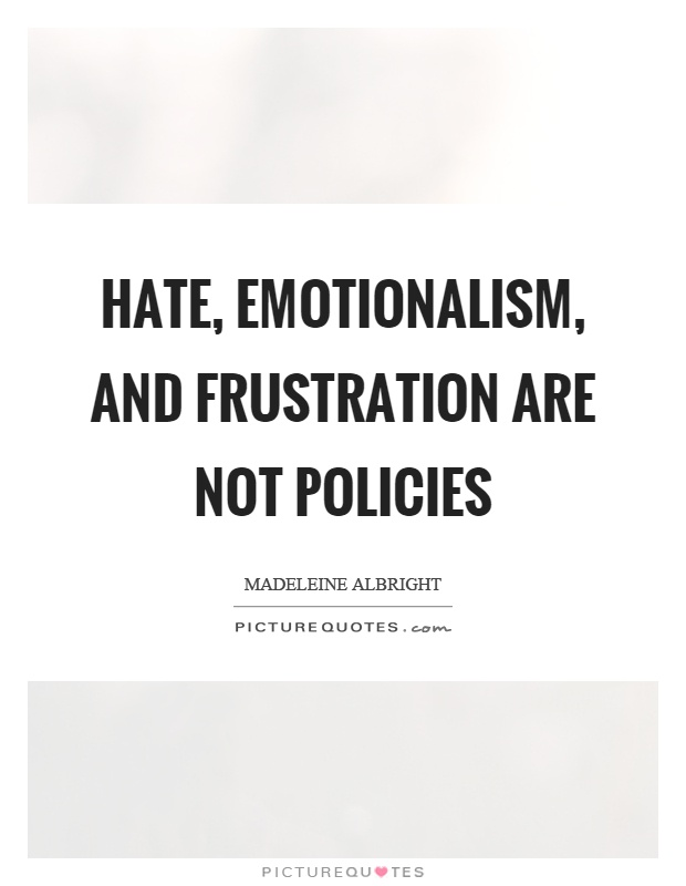 Hate, emotionalism, and frustration are not policies Picture Quote #1