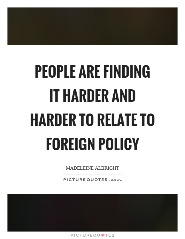 People are finding it harder and harder to relate to foreign policy Picture Quote #1