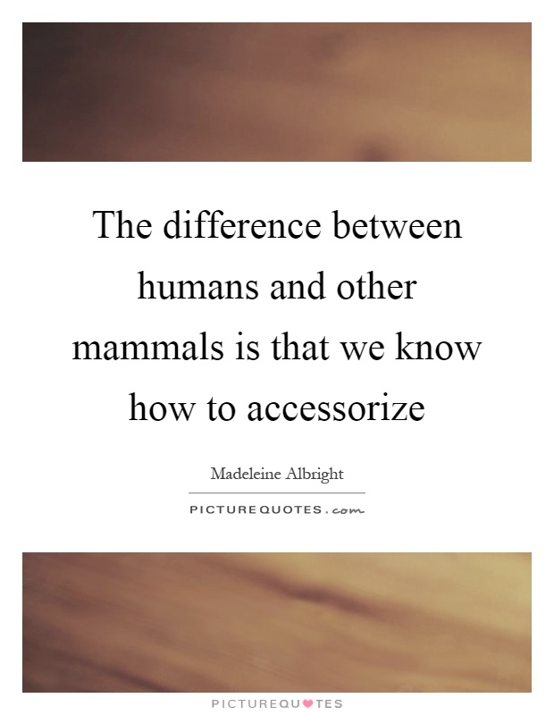 The difference between humans and other mammals is that we know how to accessorize Picture Quote #1