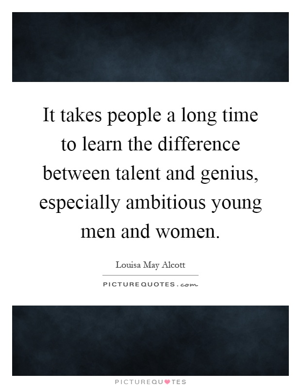 It takes people a long time to learn the difference between talent and genius, especially ambitious young men and women Picture Quote #1
