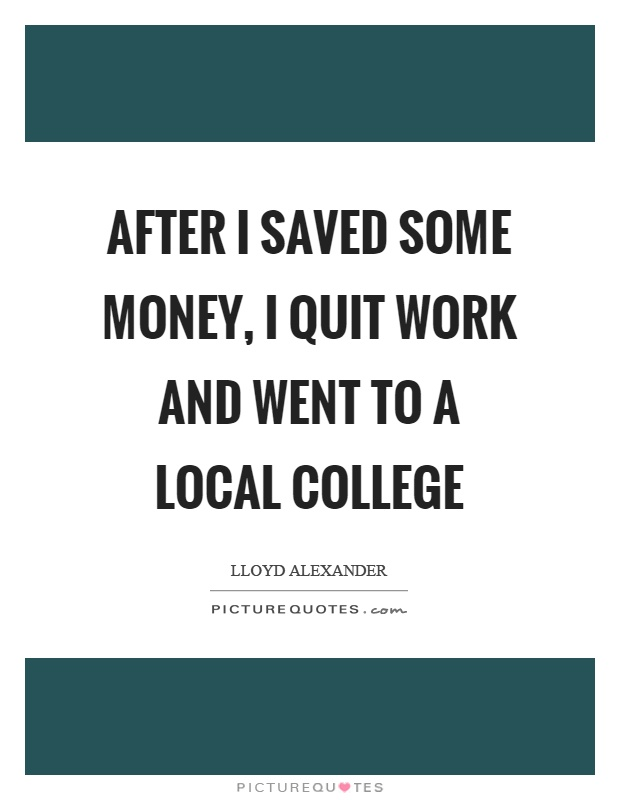 After I saved some money, I quit work and went to a local college Picture Quote #1