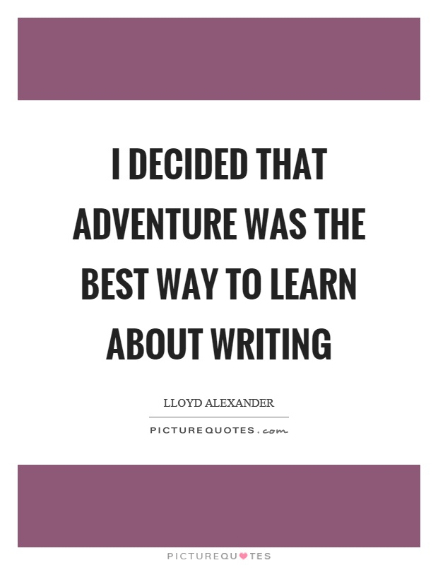 I decided that adventure was the best way to learn about writing Picture Quote #1