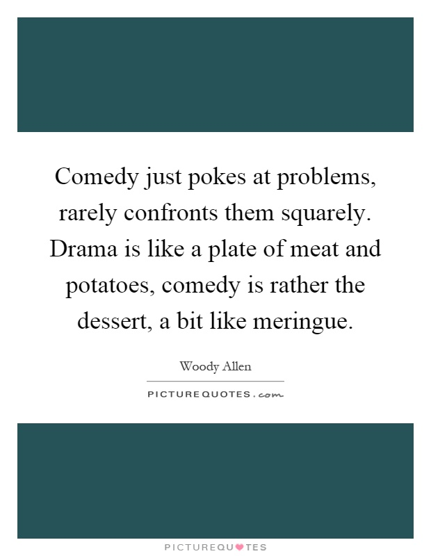 Comedy just pokes at problems, rarely confronts them squarely. Drama is like a plate of meat and potatoes, comedy is rather the dessert, a bit like meringue Picture Quote #1