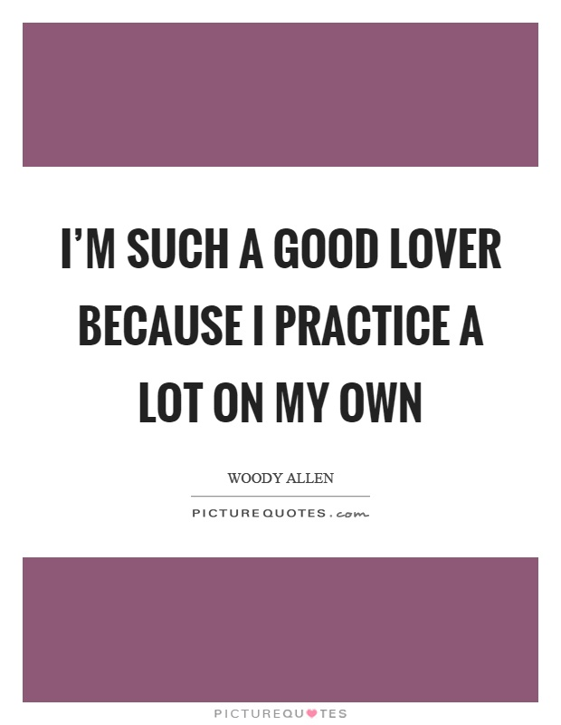 I'm such a good lover because I practice a lot on my own Picture Quote #1