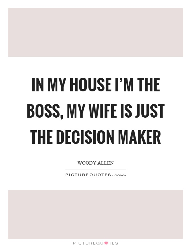 In my house I'm the boss, my wife is just the decision maker Picture Quote #1