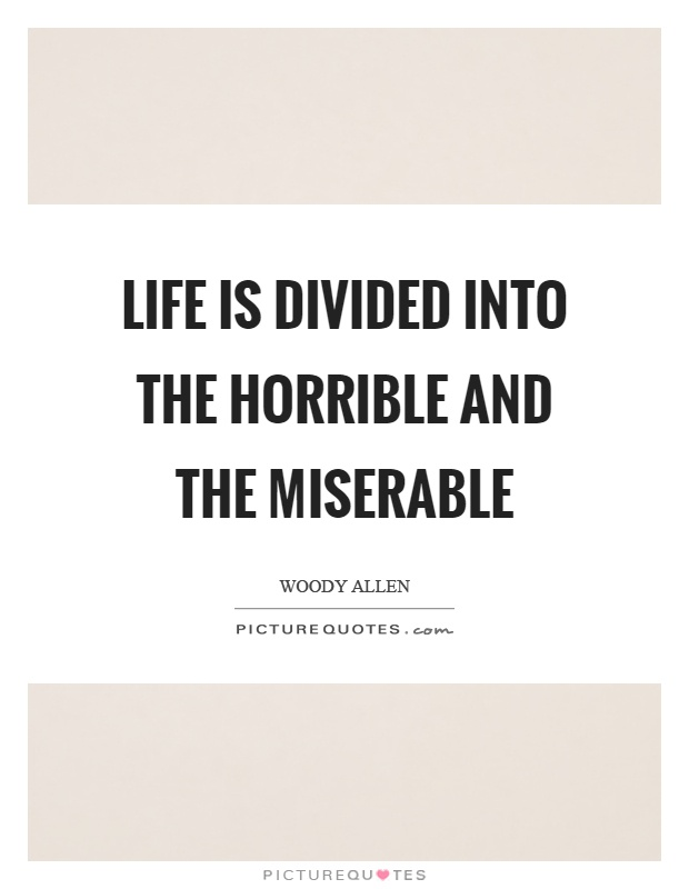 Life is divided into the horrible and the miserable Picture Quote #1