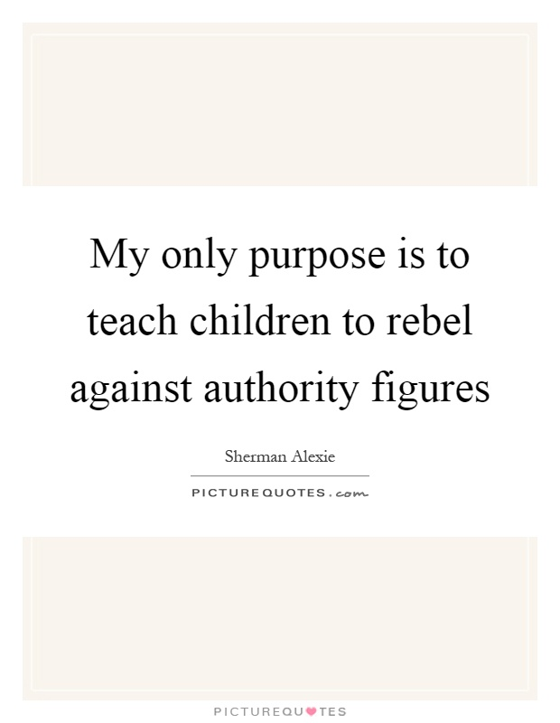 My only purpose is to teach children to rebel against authority figures Picture Quote #1